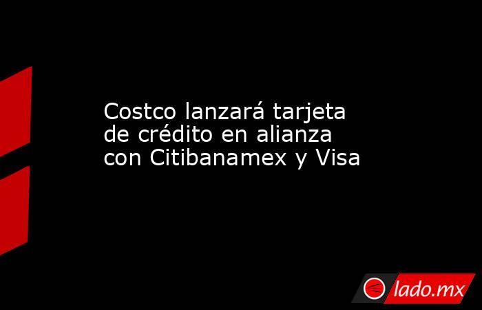Costco lanzará tarjeta de crédito en alianza con Citibanamex y Visa. Noticias en tiempo real