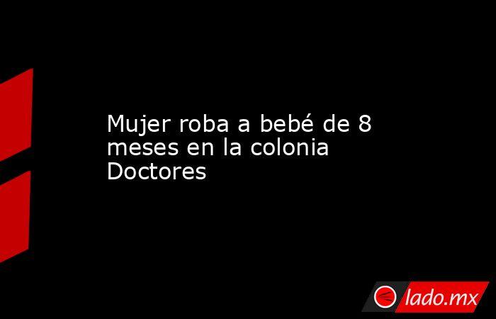 Mujer roba a bebé de 8 meses en la colonia Doctores. Noticias en tiempo real
