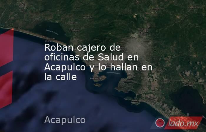 Roban cajero de oficinas de Salud en Acapulco y lo hallan en la calle. Noticias en tiempo real