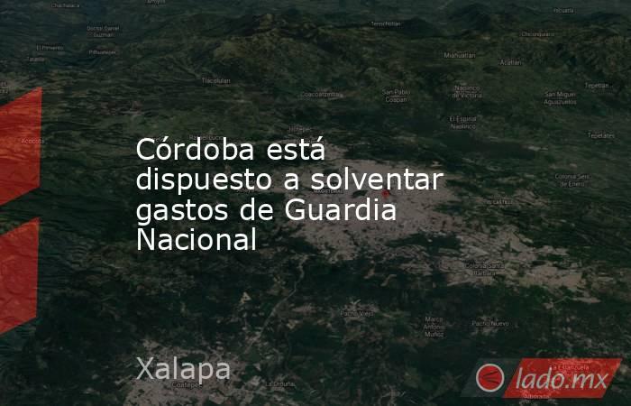 Córdoba está dispuesto a solventar gastos de Guardia Nacional. Noticias en tiempo real