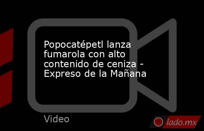 Popocatépetl lanza fumarola con alto contenido de ceniza - Expreso de la Mañana. Noticias en tiempo real