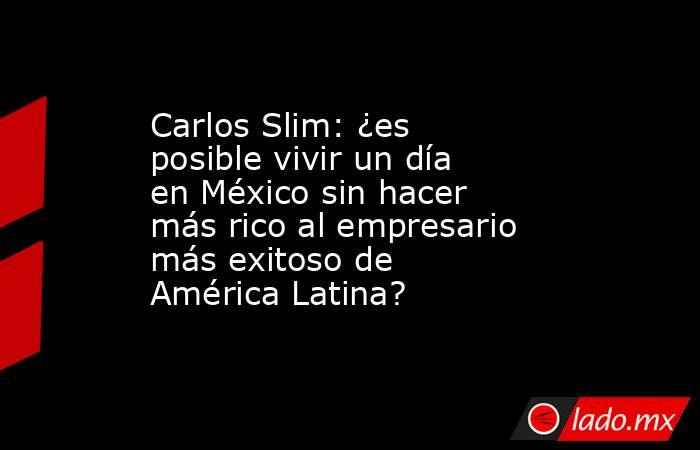 Carlos Slim: ¿es posible vivir un día en México sin hacer más rico al empresario más exitoso de América Latina?. Noticias en tiempo real