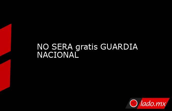 NO SERA gratis GUARDIA NACIONAL. Noticias en tiempo real