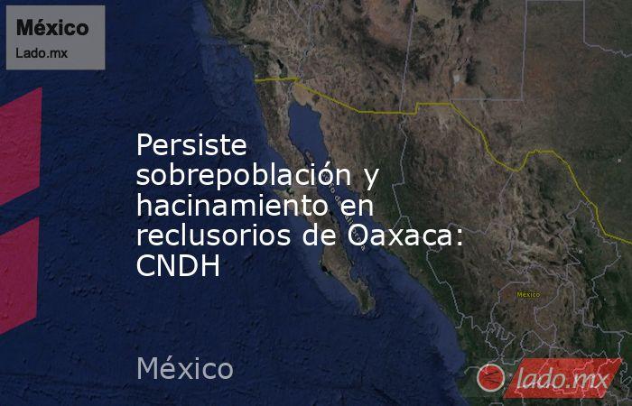 Persiste sobrepoblación y hacinamiento en reclusorios de Oaxaca: CNDH. Noticias en tiempo real