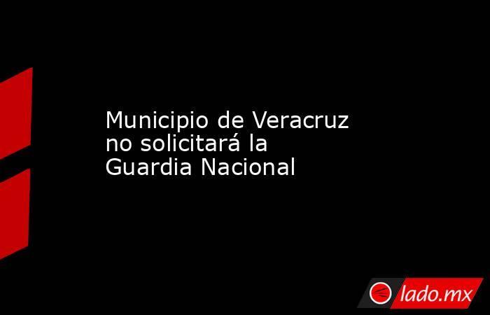 Municipio de Veracruz no solicitará la Guardia Nacional. Noticias en tiempo real