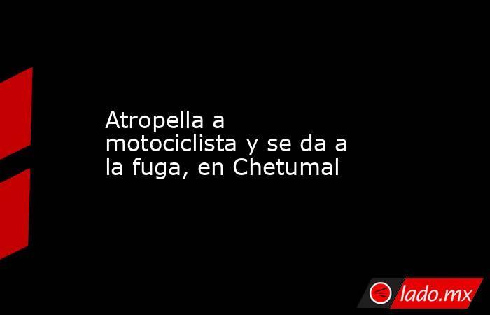 Atropella a motociclista y se da a la fuga, en Chetumal. Noticias en tiempo real