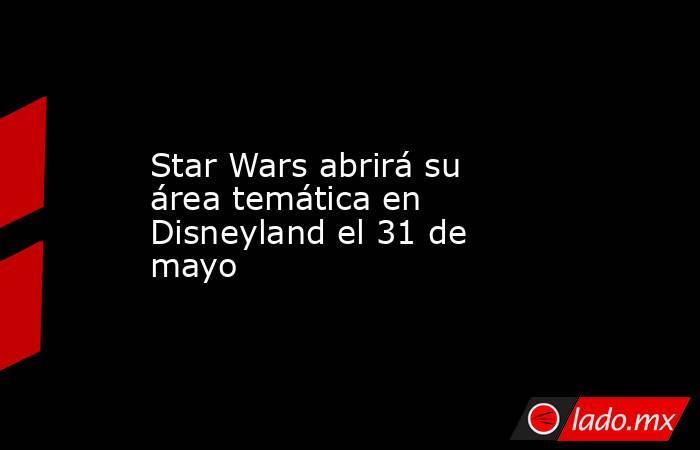 Star Wars abrirá su área temática en Disneyland el 31 de mayo. Noticias en tiempo real