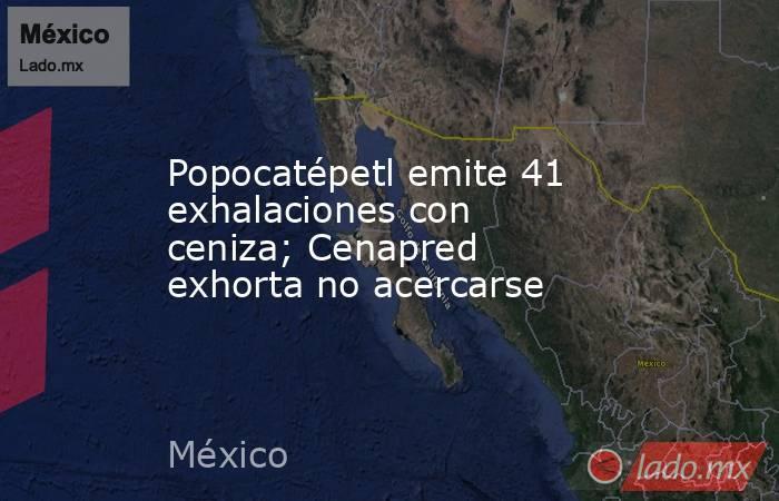 Popocatépetl emite 41 exhalaciones con ceniza; Cenapred exhorta no acercarse. Noticias en tiempo real