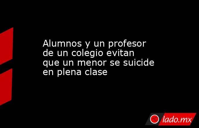Alumnos y un profesor de un colegio evitan que un menor se suicide en plena clase. Noticias en tiempo real