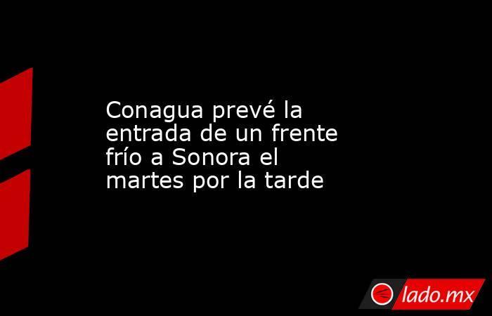 Conagua prevé la entrada de un frente frío a Sonora el martes por la tarde. Noticias en tiempo real