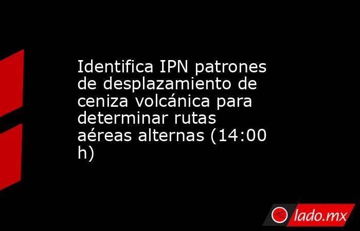 Identifica IPN patrones de desplazamiento de ceniza volcánica para determinar rutas aéreas alternas (14:00 h). Noticias en tiempo real