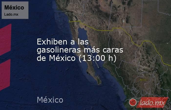 Exhiben a las gasolineras más caras de México (13:00 h). Noticias en tiempo real