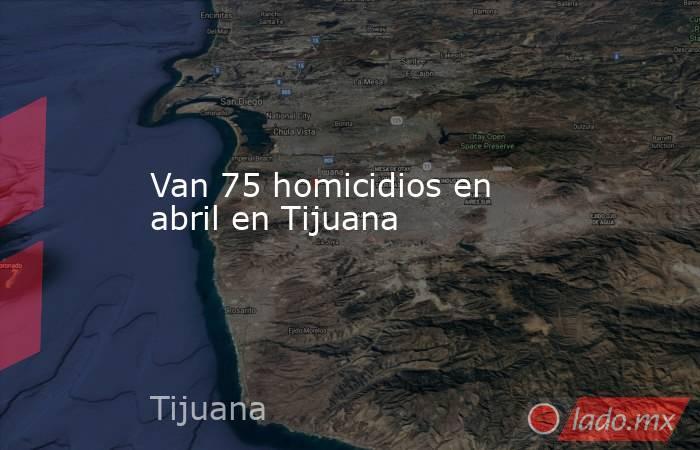 Van 75 homicidios en abril en Tijuana. Noticias en tiempo real