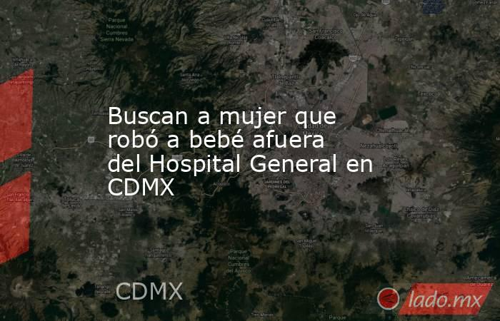 Buscan a mujer que robó a bebé afuera del Hospital General en CDMX. Noticias en tiempo real