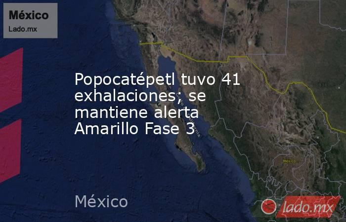 Popocatépetl tuvo 41 exhalaciones; se mantiene alerta Amarillo Fase 3. Noticias en tiempo real