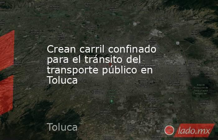 Crean carril confinado para el tránsito del transporte público en Toluca. Noticias en tiempo real