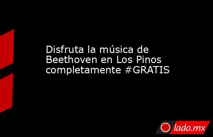 Disfruta la música de Beethoven en Los Pinos completamente #GRATIS. Noticias en tiempo real