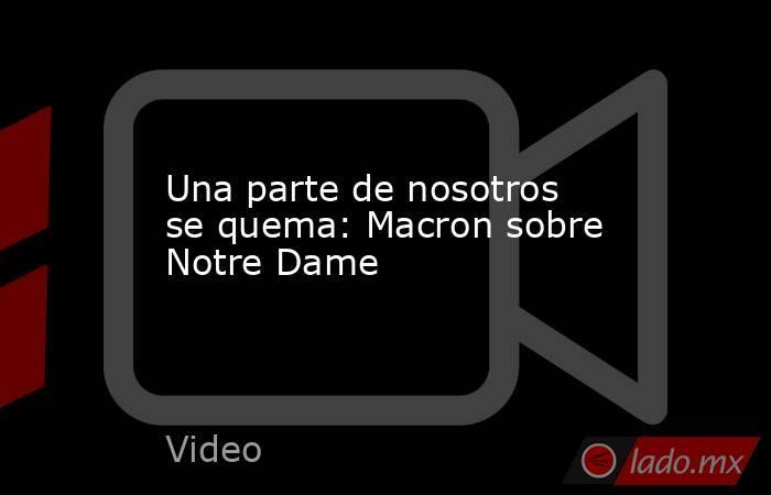 Una parte de nosotros se quema: Macron sobre Notre Dame. Noticias en tiempo real