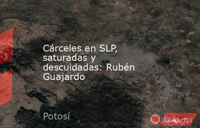 Cárceles en SLP, saturadas y descuidadas: Rubén Guajardo. Noticias en tiempo real
