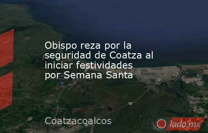 Obispo reza por la seguridad de Coatza al iniciar festividades por Semana Santa. Noticias en tiempo real