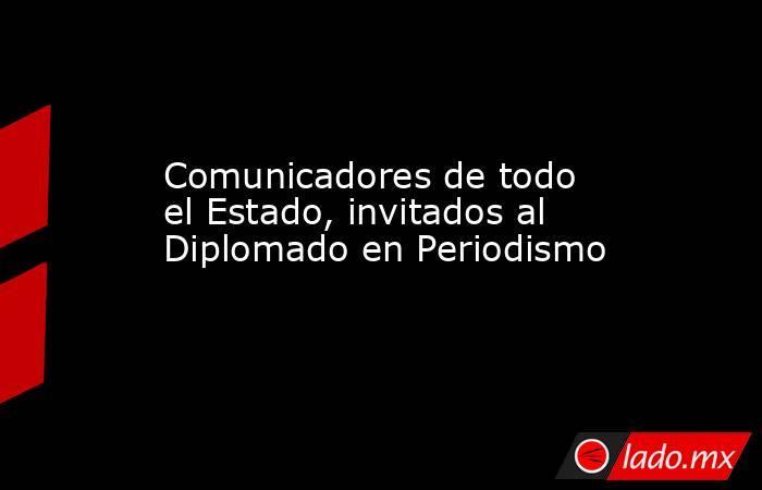 Comunicadores de todo el Estado, invitados al Diplomado en Periodismo. Noticias en tiempo real