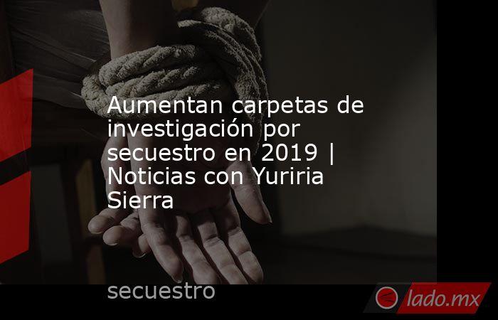 Aumentan carpetas de investigación por secuestro en 2019 | Noticias con Yuriria Sierra. Noticias en tiempo real