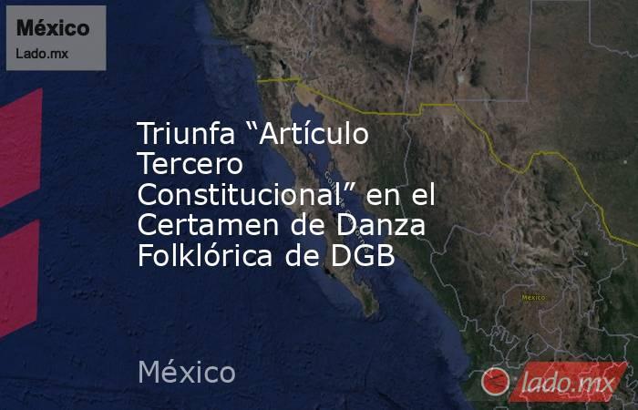"""Triunfa """"Artículo Tercero Constitucional"""" en el Certamen de Danza Folklórica de DGB. Noticias en tiempo real"""