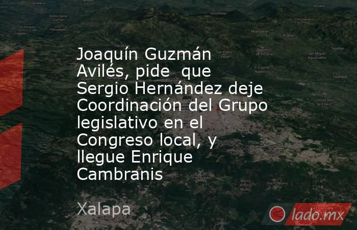 Joaquín Guzmán Avilés, pide  que Sergio Hernández deje Coordinación del Grupo legislativo en el Congreso local, y llegue Enrique Cambranis. Noticias en tiempo real