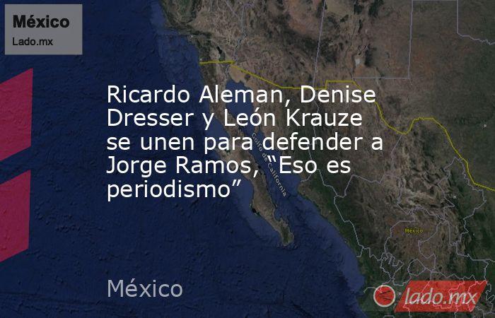 """Ricardo Aleman, Denise Dresser y León Krauze se unen para defender a Jorge Ramos, """"Eso es periodismo"""". Noticias en tiempo real"""