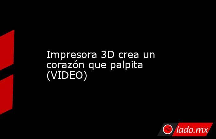 Impresora 3D crea un corazón que palpita (VIDEO). Noticias en tiempo real
