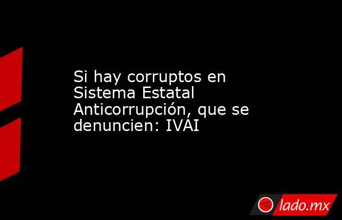 Si hay corruptos en Sistema Estatal Anticorrupción, que se denuncien: IVAI. Noticias en tiempo real