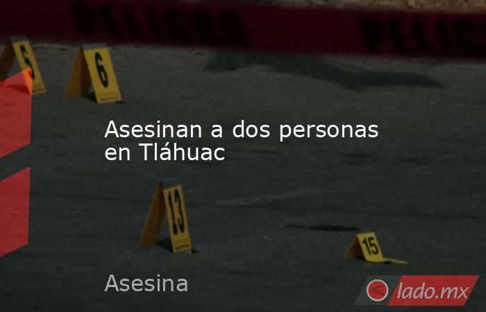 Asesinan a dos personas en Tláhuac. Noticias en tiempo real
