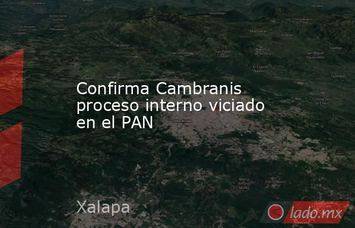 Confirma Cambranis proceso interno viciado en el PAN. Noticias en tiempo real