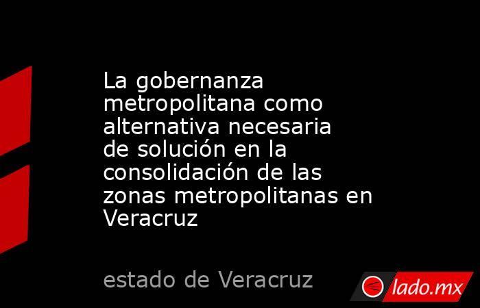 La gobernanza metropolitana como alternativa necesaria de solución en la consolidación de las zonas metropolitanas en Veracruz. Noticias en tiempo real