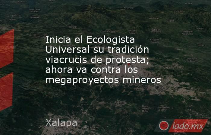 Inicia el Ecologista Universal su tradición viacrucis de protesta; ahora va contra los megaproyectos mineros. Noticias en tiempo real