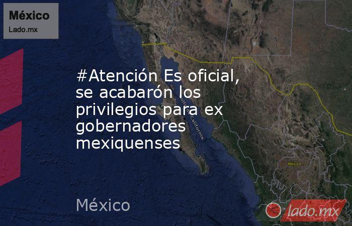 #Atención Es oficial, se acabarón los privilegios para ex gobernadores mexiquenses. Noticias en tiempo real