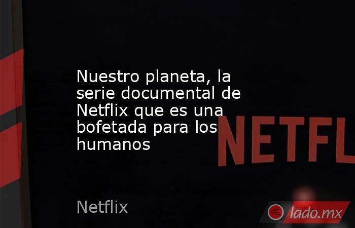 Nuestro planeta, la serie documental de Netflix que es una bofetada para los humanos. Noticias en tiempo real