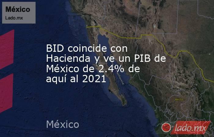 BID coincide con Hacienda y ve un PIB de México de 2.4% de aquí al 2021. Noticias en tiempo real