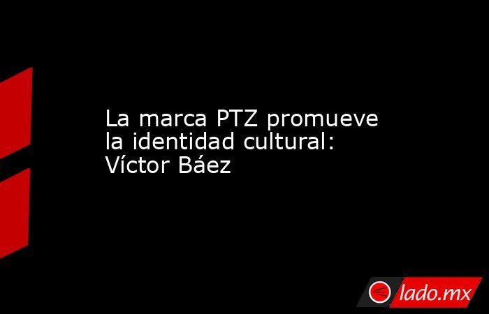 La marca PTZ promueve la identidad cultural: Víctor Báez. Noticias en tiempo real