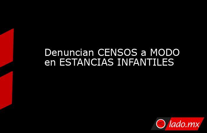 Denuncian CENSOS a MODO en ESTANCIAS INFANTILES. Noticias en tiempo real