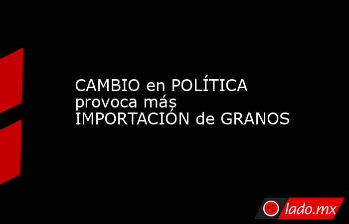 CAMBIO en POLÍTICA provoca más IMPORTACIÓN de GRANOS. Noticias en tiempo real