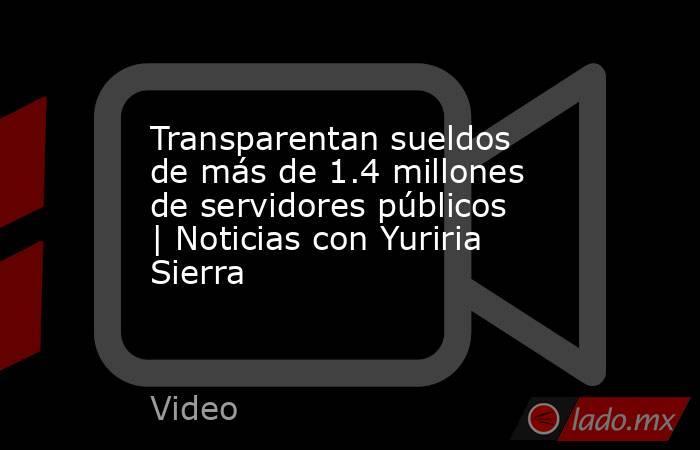 Transparentan sueldos de más de 1.4 millones de servidores públicos   Noticias con Yuriria Sierra. Noticias en tiempo real