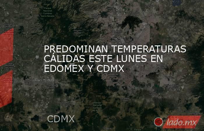 PREDOMINAN TEMPERATURAS CÁLIDAS ESTE LUNES EN EDOMEX Y CDMX. Noticias en tiempo real