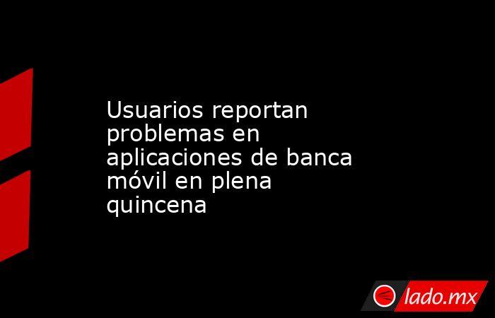 Usuarios reportan problemas en aplicaciones de banca móvil en plena quincena. Noticias en tiempo real