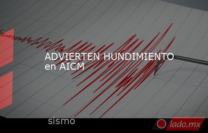 ADVIERTEN HUNDIMIENTO en AICM. Noticias en tiempo real
