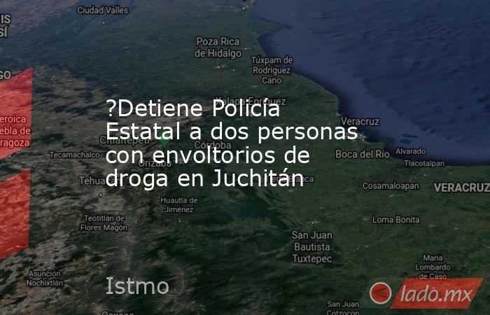 ?Detiene Policía Estatal a dos personas con envoltorios de droga en Juchitán. Noticias en tiempo real