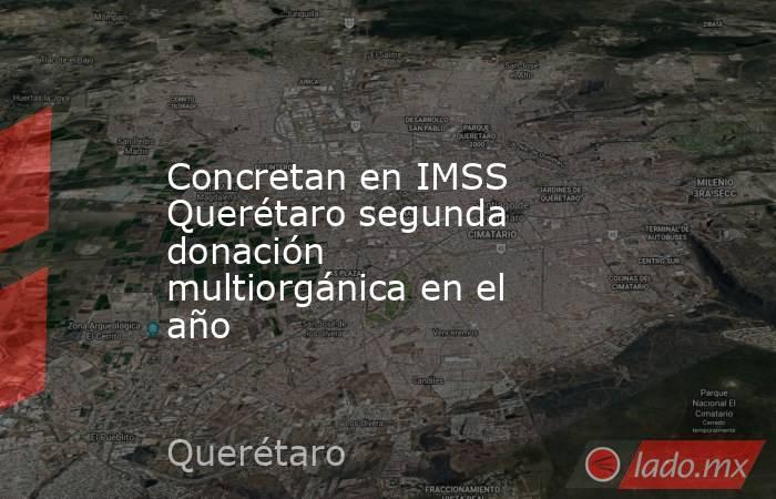 Concretan en IMSS Querétaro segunda donación multiorgánica en el año. Noticias en tiempo real