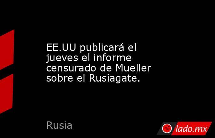 EE.UU publicará el jueves el informe censurado de Mueller sobre el Rusiagate.. Noticias en tiempo real