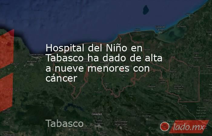 Hospital del Niño en Tabasco ha dado de alta a nueve menores con cáncer. Noticias en tiempo real