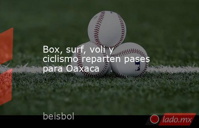 Box, surf, voli y ciclismo reparten pases para Oaxaca. Noticias en tiempo real